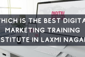 Which is the Best Digital Marketing Training Institute in Laxmi Nagar