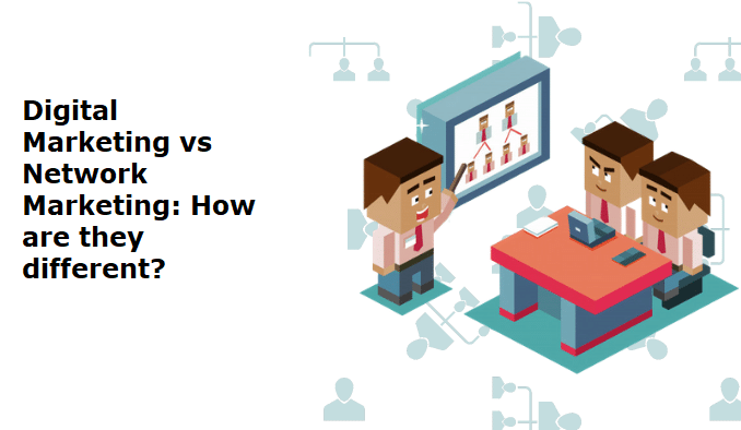Digital Marketing versus Network Marketing: How are they different?